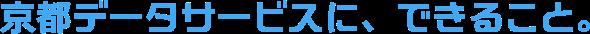 京都データサービスに、できること。