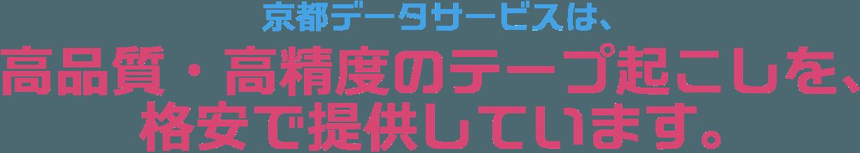 京都データサービスは、高品質・高精度のテープ起こしを、格安で提供しています。